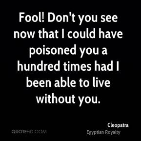 Cleopatra - Fool! Don't you see now that I could have poisoned you a hundred times had I been able to live without you.