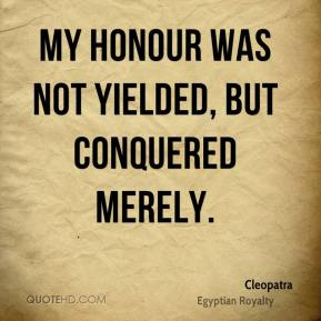 Cleopatra - My honour was not yielded, but conquered merely.