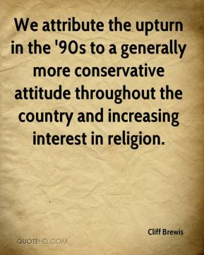 Cliff Brewis - We attribute the upturn in the '90s to a generally more conservative attitude throughout the country and increasing interest in religion.