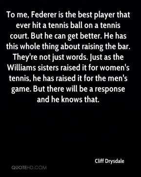 Cliff Drysdale - To me, Federer is the best player that ever hit a tennis ball on a tennis court. But he can get better. He has this whole thing about raising the bar. They're not just words. Just as the Williams sisters raised it for women's tennis, he has raised it for the men's game. But there will be a response and he knows that.