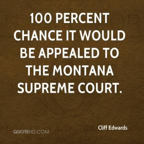 Cliff Edwards - 100 percent chance it would be appealed to the Montana Supreme Court.
