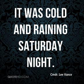 Cmdr. Lee Vance - It was cold and raining Saturday night.