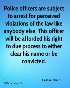 Cmdr. Lee Vance - Police officers are subject to arrest for perceived violations of the law like anybody else. This officer will be afforded his right to due process to either clear his name or be convicted.
