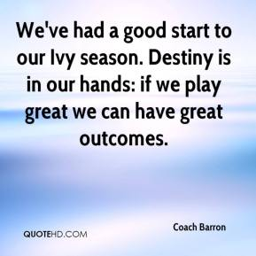 Coach Barron - We've had a good start to our Ivy season. Destiny is in our hands: if we play great we can have great outcomes.
