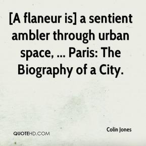 Colin Jones - [A flaneur is] a sentient ambler through urban space, ... Paris: The Biography of a City.