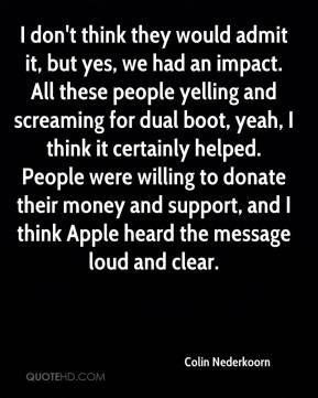 I don't think they would admit it, but yes, we had an impact. All these people yelling and screaming for dual boot, yeah, I think it certainly helped. People were willing to donate their money and support, and I think Apple heard the message loud and clear.