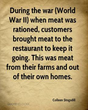 Colleen Stogsdill - During the war (World War II) when meat was rationed, customers brought meat to the restaurant to keep it going. This was meat from their farms and out of their own homes.