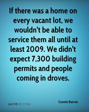 Connie Barron - If there was a home on every vacant lot, we wouldn't be able to service them all until at least 2009. We didn't expect 7,300 building permits and people coming in droves.