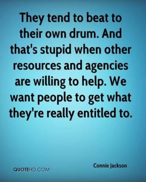 Connie Jackson - They tend to beat to their own drum. And that's stupid when other resources and agencies are willing to help. We want people to get what they're really entitled to.
