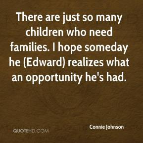 Connie Johnson - There are just so many children who need families. I hope someday he (Edward) realizes what an opportunity he's had.