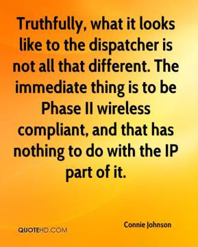 Connie Johnson - Truthfully, what it looks like to the dispatcher is not all that different. The immediate thing is to be Phase II wireless compliant, and that has nothing to do with the IP part of it.