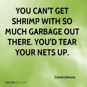 Connie Johnson - You can't get shrimp with so much garbage out there. You'd tear your nets up.