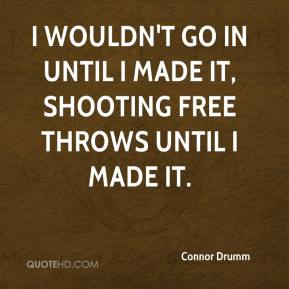Connor Drumm - I wouldn't go in until I made it, shooting free throws until I made it.