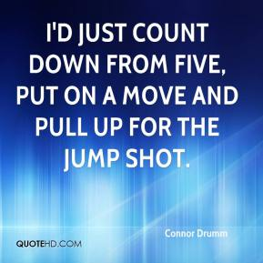Connor Drumm - I'd just count down from five, put on a move and pull up for the jump shot.