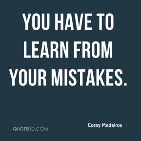 Corey Medeiros - You have to learn from your mistakes.