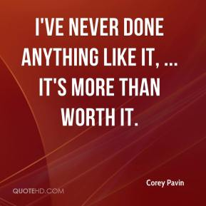 Corey Pavin - I've never done anything like it, ... It's more than worth it.