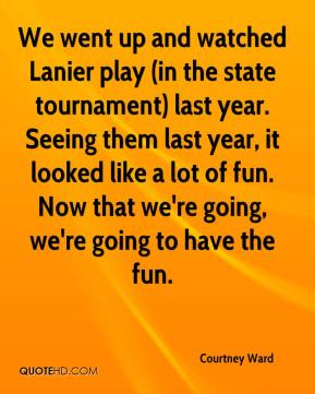 Courtney Ward - We went up and watched Lanier play (in the state tournament) last year. Seeing them last year, it looked like a lot of fun. Now that we're going, we're going to have the fun.