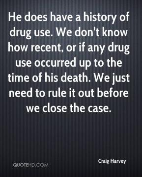 Craig Harvey - He does have a history of drug use. We don't know how recent, or if any drug use occurred up to the time of his death. We just need to rule it out before we close the case.
