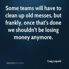 Craig Leipold - Some teams will have to clean up old messes, but frankly, once that's done we shouldn't be losing money anymore.