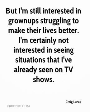 But I'm still interested in grownups struggling to make their lives better. I'm certainly not interested in seeing situations that I've already seen on TV shows.