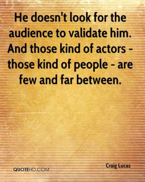 He doesn't look for the audience to validate him. And those kind of actors - those kind of people - are few and far between.