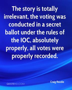 Craig Reedie - The story is totally irrelevant, the voting was conducted in a secret ballot under the rules of the IOC, absolutely properly, all votes were properly recorded.