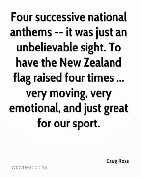 Craig Ross - Four successive national anthems -- it was just an unbelievable sight. To have the New Zealand flag raised four times ... very moving, very emotional, and just great for our sport.