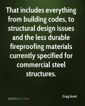 Craig Scott - That includes everything from building codes, to structural design issues and the less durable fireproofing materials currently specified for commercial steel structures.