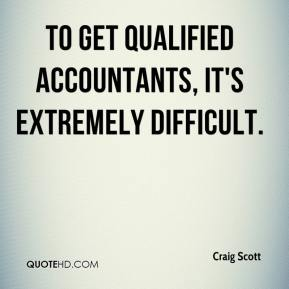 Craig Scott - To get qualified accountants, it's extremely difficult.