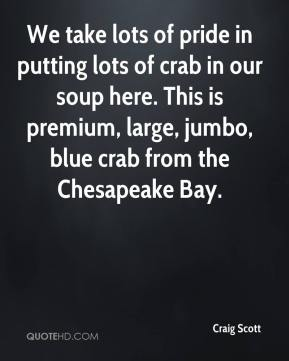 Craig Scott - We take lots of pride in putting lots of crab in our soup here. This is premium, large, jumbo, blue crab from the Chesapeake Bay.