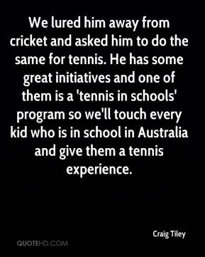 Craig Tiley - We lured him away from cricket and asked him to do the same for tennis. He has some great initiatives and one of them is a 'tennis in schools' program so we'll touch every kid who is in school in Australia and give them a tennis experience.