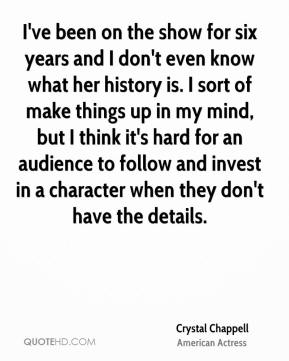 Crystal Chappell - I've been on the show for six years and I don't even know what her history is. I sort of make things up in my mind, but I think it's hard for an audience to follow and invest in a character when they don't have the details.