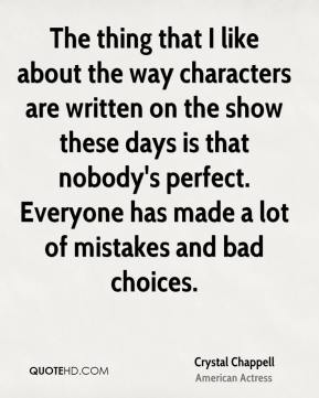Crystal Chappell - The thing that I like about the way characters are written on the show these days is that nobody's perfect. Everyone has made a lot of mistakes and bad choices.