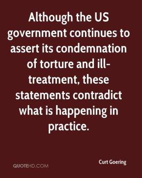 Curt Goering - Although the US government continues to assert its condemnation of torture and ill-treatment, these statements contradict what is happening in practice.