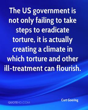 Curt Goering - The US government is not only failing to take steps to eradicate torture, it is actually creating a climate in which torture and other ill-treatment can flourish.