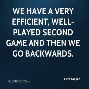 Curt Yaeger - We have a very efficient, well-played second game and then we go backwards.