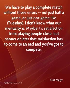 Curt Yaeger - We have to play a complete match without those errors -- not just half a game, or just one game like (Tuesday). I don't know what our mentality is. Maybe it's satisfaction from playing people close, but sooner or later that satisfaction has to come to an end and you've got to compete.