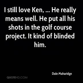 Dale Maharidge - I still love Ken, ... He really means well. He put all his shots in the golf course project. It kind of blinded him.