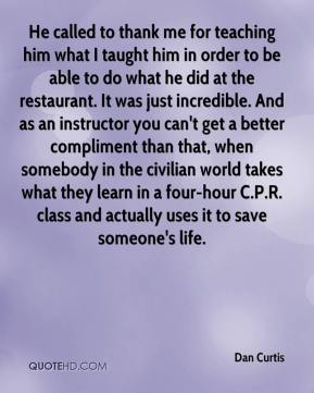 He called to thank me for teaching him what I taught him in order to be able to do what he did at the restaurant. It was just incredible. And as an instructor you can't get a better compliment than that, when somebody in the civilian world takes what they learn in a four-hour C.P.R. class and actually uses it to save someone's life.