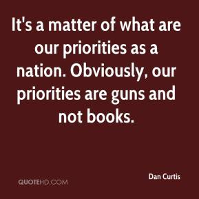 Dan Curtis - It's a matter of what are our priorities as a nation. Obviously, our priorities are guns and not books.
