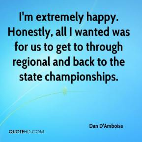 Dan D'Amboise - I'm extremely happy. Honestly, all I wanted was for us to get to through regional and back to the state championships.