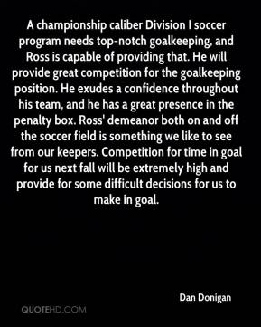 Dan Donigan - A championship caliber Division I soccer program needs top-notch goalkeeping, and Ross is capable of providing that. He will provide great competition for the goalkeeping position. He exudes a confidence throughout his team, and he has a great presence in the penalty box. Ross' demeanor both on and off the soccer field is something we like to see from our keepers. Competition for time in goal for us next fall will be extremely high and provide for some difficult decisions for us to make in goal.