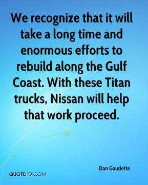 We recognize that it will take a long time and enormous efforts to rebuild along the Gulf Coast. With these Titan trucks, Nissan will help that work proceed.
