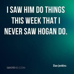 Dan Jenkins - I saw him do things this week that I never saw Hogan do.