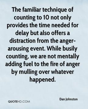 Dan Johnston - The familiar technique of counting to 10 not only provides the time needed for delay but also offers a distraction from the anger-arousing event. While busily counting, we are not mentally adding fuel to the fire of anger by mulling over whatever happened.