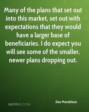 Dan Mendelson - Many of the plans that set out into this market, set out with expectations that they would have a larger base of beneficiaries. I do expect you will see some of the smaller, newer plans dropping out.
