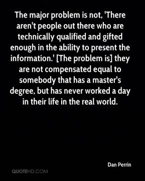 Dan Perrin - The major problem is not, 'There aren't people out there who are technically qualified and gifted enough in the ability to present the information.' [The problem is] they are not compensated equal to somebody that has a master's degree, but has never worked a day in their life in the real world.