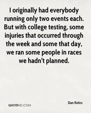 Dan Rohrs - I originally had everybody running only two events each. But with college testing, some injuries that occurred through the week and some that day, we ran some people in races we hadn't planned.