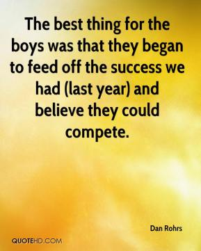 Dan Rohrs - The best thing for the boys was that they began to feed off the success we had (last year) and believe they could compete.