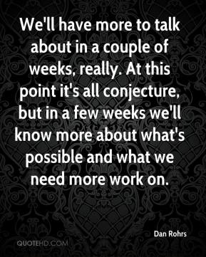 Dan Rohrs - We'll have more to talk about in a couple of weeks, really. At this point it's all conjecture, but in a few weeks we'll know more about what's possible and what we need more work on.